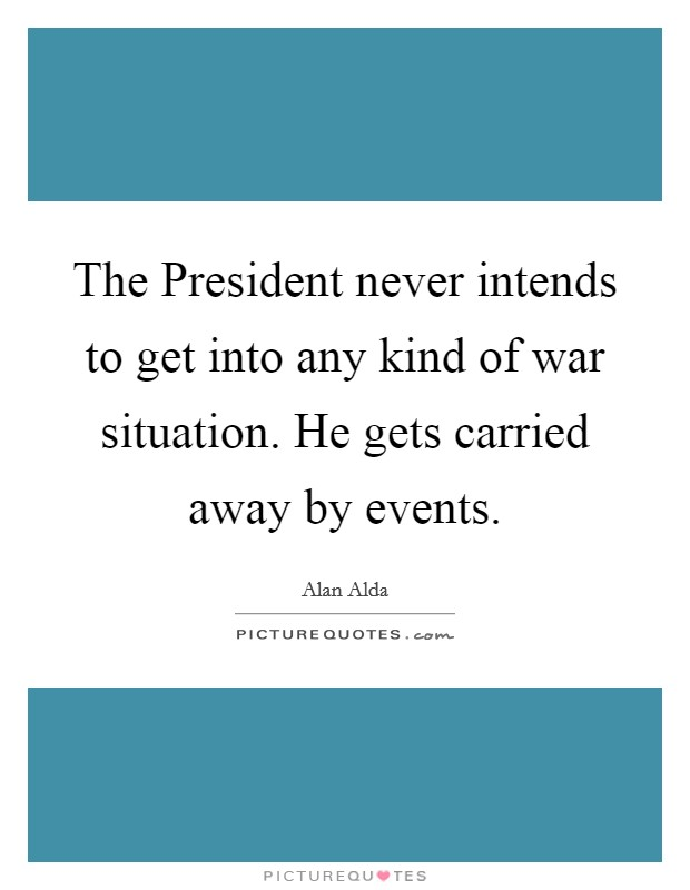 The President never intends to get into any kind of war situation. He gets carried away by events Picture Quote #1