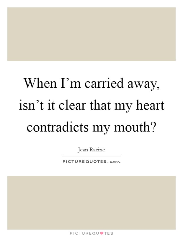 When I'm carried away, isn't it clear that my heart contradicts my mouth? Picture Quote #1