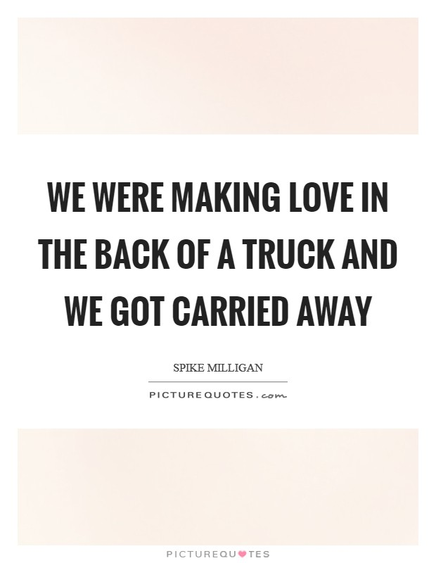 We were making love in the back of a truck and we got carried away Picture Quote #1