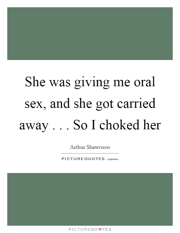 She was giving me oral sex, and she got carried away . . . So I choked her Picture Quote #1