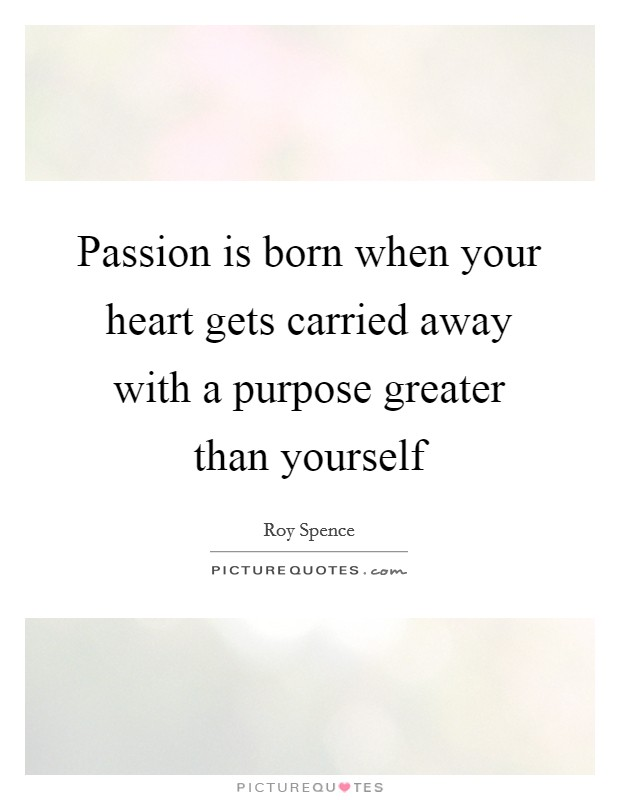 Passion is born when your heart gets carried away with a purpose greater than yourself Picture Quote #1