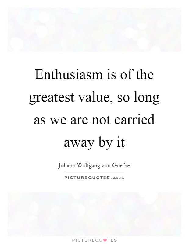 Enthusiasm is of the greatest value, so long as we are not carried away by it Picture Quote #1