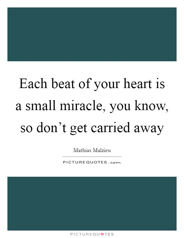 Each beat of your heart is a small miracle, you know, so don't get carried away Picture Quote #1