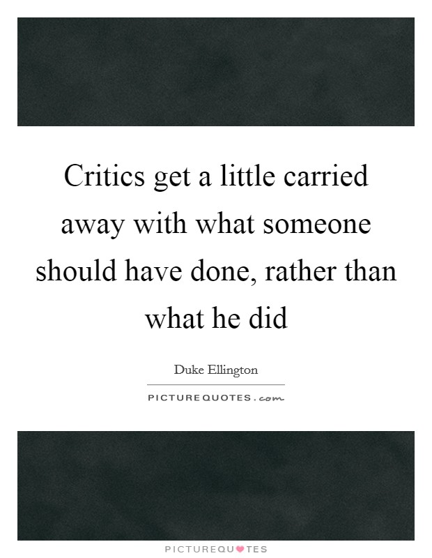 Critics get a little carried away with what someone should have done, rather than what he did Picture Quote #1