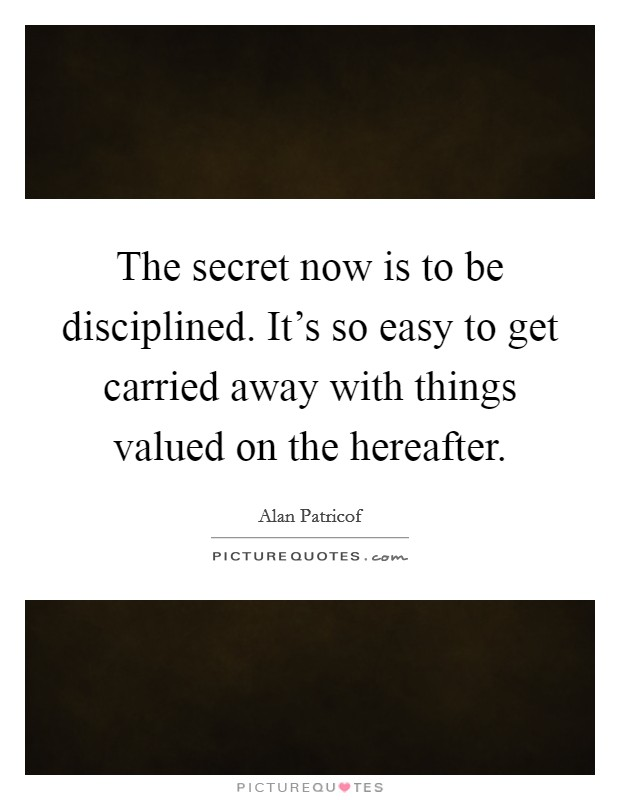 The secret now is to be disciplined. It's so easy to get carried away with things valued on the hereafter Picture Quote #1