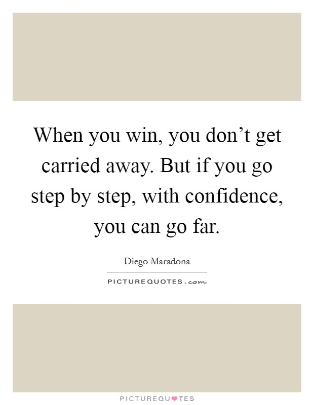 When you win, you don't get carried away. But if you go step by step, with confidence, you can go far Picture Quote #1