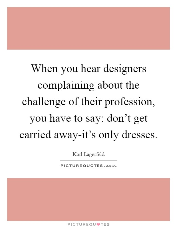 When you hear designers complaining about the challenge of their profession, you have to say: don't get carried away-it's only dresses Picture Quote #1