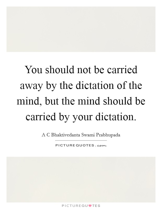 You should not be carried away by the dictation of the mind, but the mind should be carried by your dictation Picture Quote #1