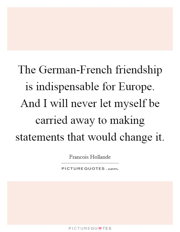 The German-French friendship is indispensable for Europe. And I will never let myself be carried away to making statements that would change it Picture Quote #1