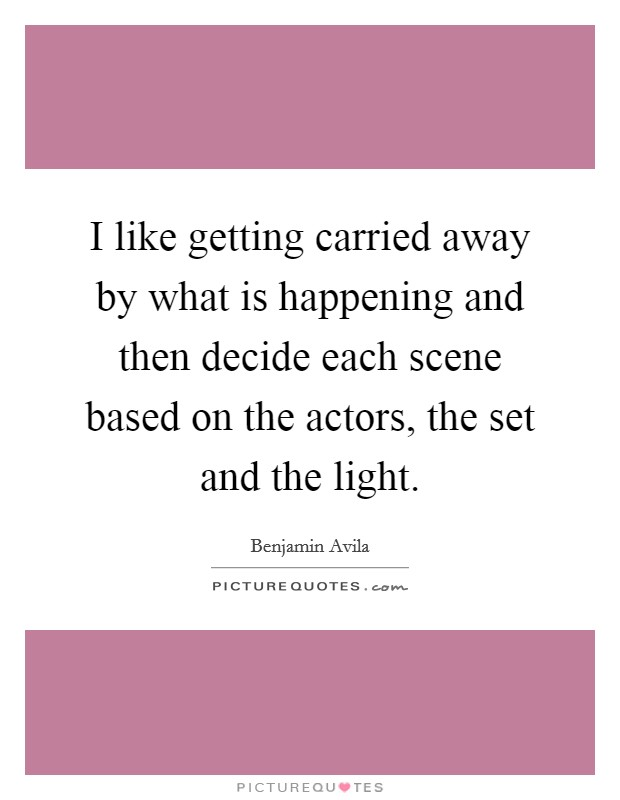 I like getting carried away by what is happening and then decide each scene based on the actors, the set and the light Picture Quote #1