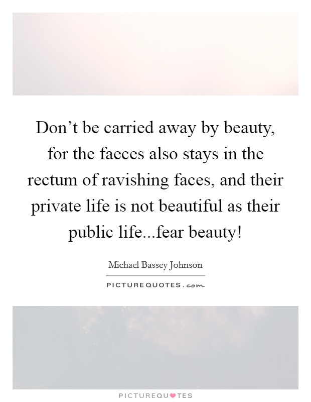Don't be carried away by beauty, for the faeces also stays in the rectum of ravishing faces, and their private life is not beautiful as their public life...fear beauty! Picture Quote #1