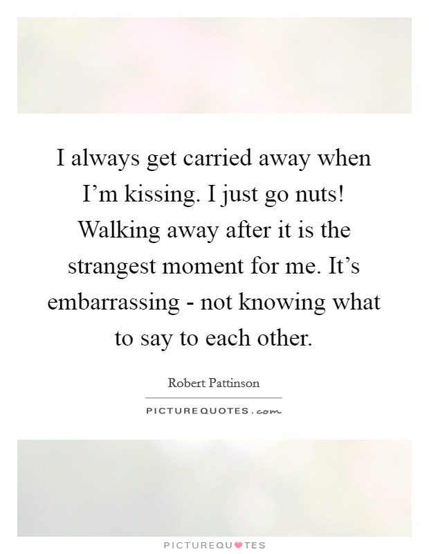 I always get carried away when I'm kissing. I just go nuts! Walking away after it is the strangest moment for me. It's embarrassing - not knowing what to say to each other Picture Quote #1