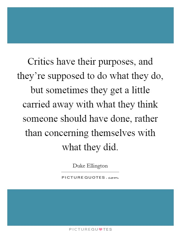 Critics have their purposes, and they're supposed to do what they do, but sometimes they get a little carried away with what they think someone should have done, rather than concerning themselves with what they did. Picture Quote #1