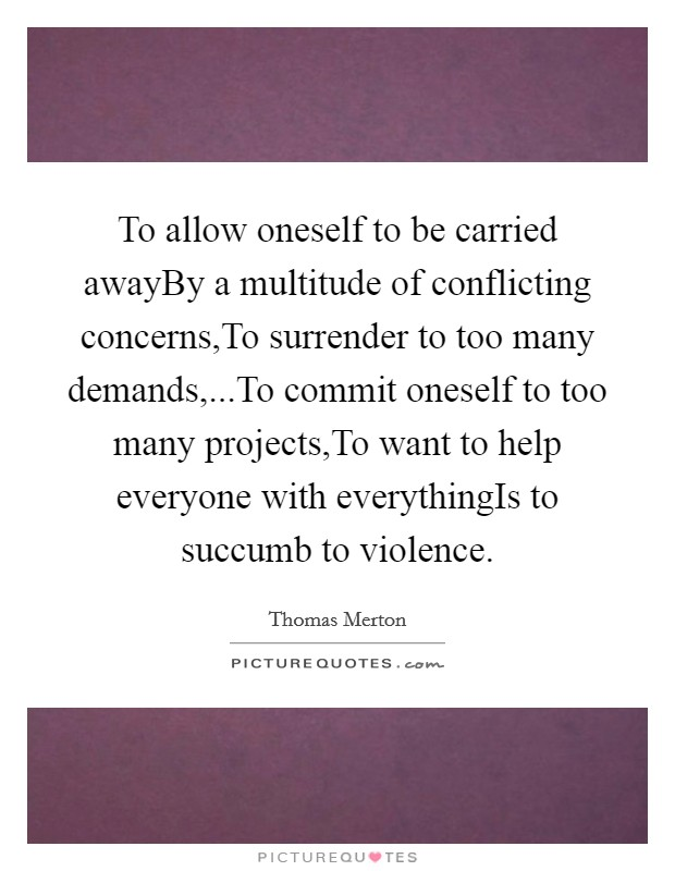 To allow oneself to be carried awayBy a multitude of conflicting concerns,To surrender to too many demands,...To commit oneself to too many projects,To want to help everyone with everythingIs to succumb to violence Picture Quote #1