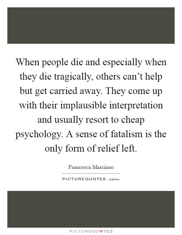 When people die and especially when they die tragically, others can't help but get carried away. They come up with their implausible interpretation and usually resort to cheap psychology. A sense of fatalism is the only form of relief left Picture Quote #1