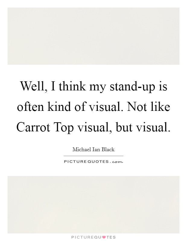Well, I think my stand-up is often kind of visual. Not like Carrot Top visual, but visual Picture Quote #1