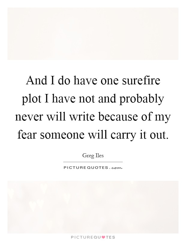 And I do have one surefire plot I have not and probably never will write because of my fear someone will carry it out Picture Quote #1