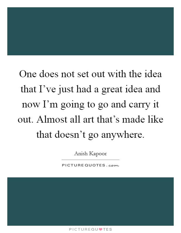 One does not set out with the idea that I've just had a great idea and now I'm going to go and carry it out. Almost all art that's made like that doesn't go anywhere Picture Quote #1