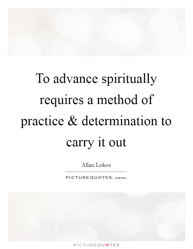 To advance spiritually requires a method of practice and determination to carry it out Picture Quote #1