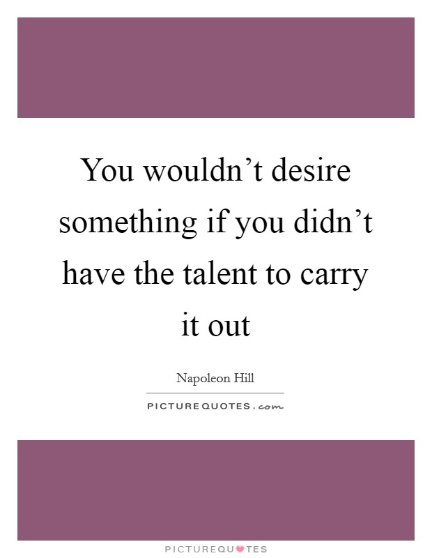You wouldn't desire something if you didn't have the talent to carry it out Picture Quote #1