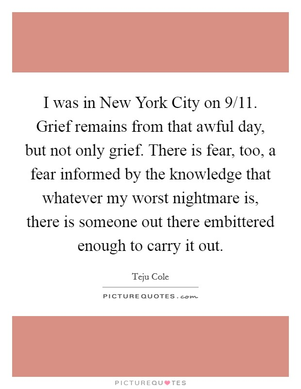I was in New York City on 9/11. Grief remains from that awful day, but not only grief. There is fear, too, a fear informed by the knowledge that whatever my worst nightmare is, there is someone out there embittered enough to carry it out Picture Quote #1