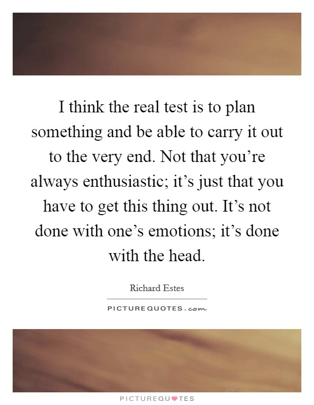 I think the real test is to plan something and be able to carry it out to the very end. Not that you're always enthusiastic; it's just that you have to get this thing out. It's not done with one's emotions; it's done with the head Picture Quote #1