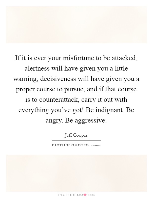 If it is ever your misfortune to be attacked, alertness will have given you a little warning, decisiveness will have given you a proper course to pursue, and if that course is to counterattack, carry it out with everything you've got! Be indignant. Be angry. Be aggressive Picture Quote #1