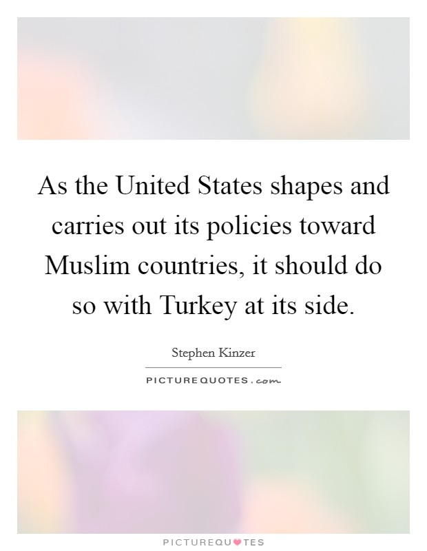 As the United States shapes and carries out its policies toward Muslim countries, it should do so with Turkey at its side Picture Quote #1
