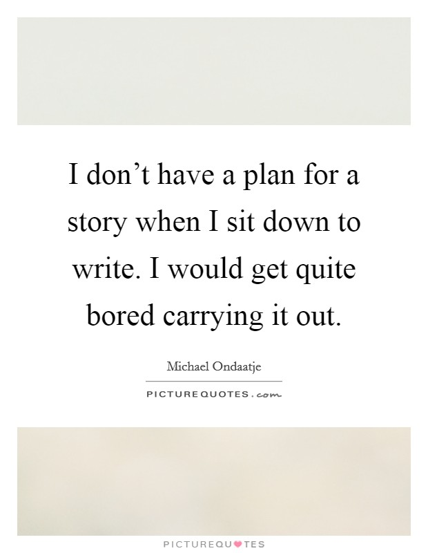 I don't have a plan for a story when I sit down to write. I would get quite bored carrying it out Picture Quote #1