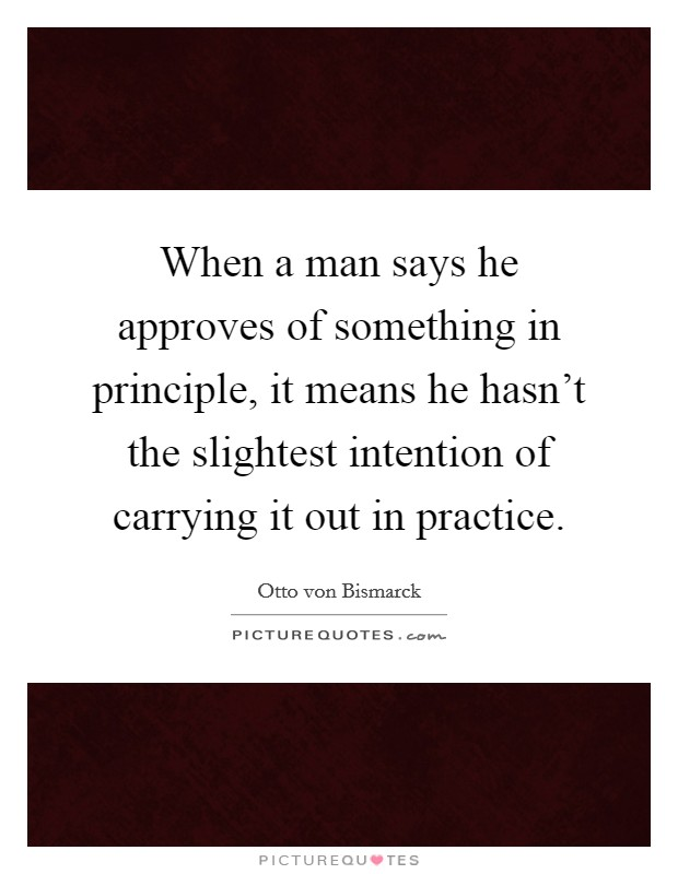 When a man says he approves of something in principle, it means he hasn't the slightest intention of carrying it out in practice Picture Quote #1