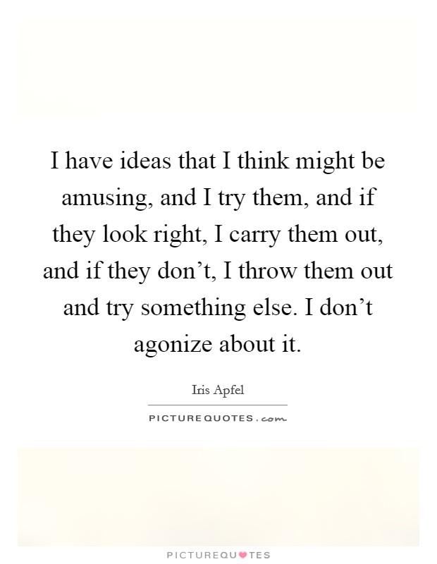 I have ideas that I think might be amusing, and I try them, and if they look right, I carry them out, and if they don't, I throw them out and try something else. I don't agonize about it Picture Quote #1