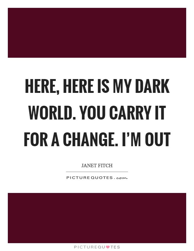 Here, here is my dark world. you carry it for a change. I'm out Picture Quote #1