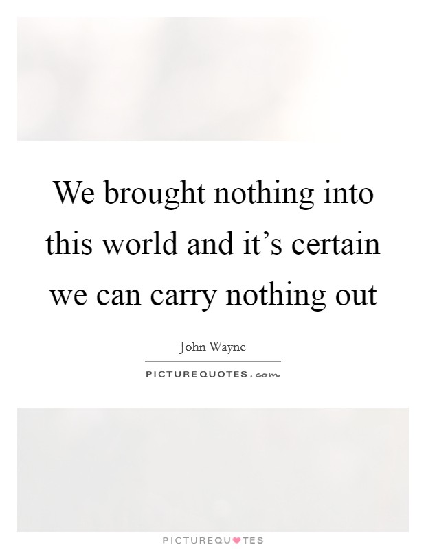 We brought nothing into this world and it's certain we can carry nothing out Picture Quote #1