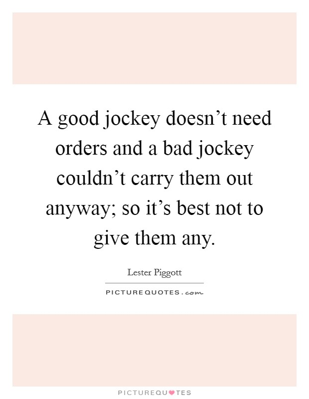 A good jockey doesn't need orders and a bad jockey couldn't carry them out anyway; so it's best not to give them any Picture Quote #1