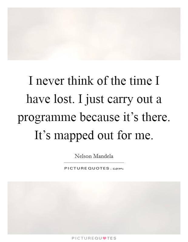 I never think of the time I have lost. I just carry out a programme because it's there. It's mapped out for me Picture Quote #1