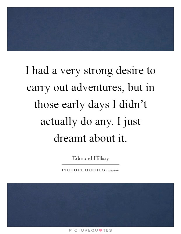 I had a very strong desire to carry out adventures, but in those early days I didn't actually do any. I just dreamt about it Picture Quote #1