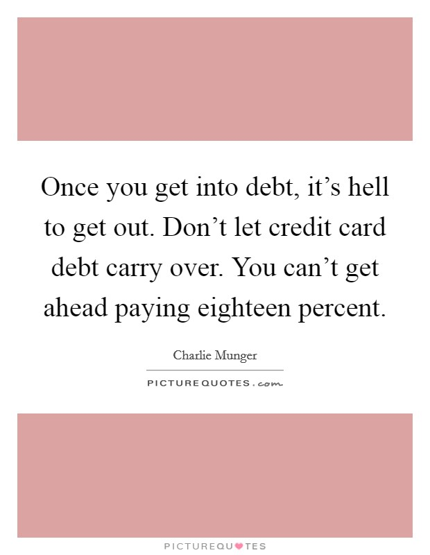 Once you get into debt, it's hell to get out. Don't let credit card debt carry over. You can't get ahead paying eighteen percent Picture Quote #1