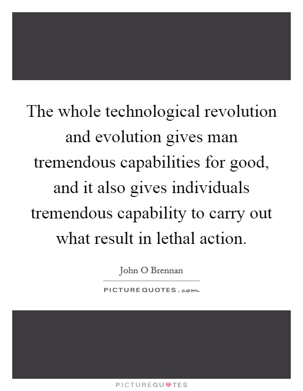 The whole technological revolution and evolution gives man tremendous capabilities for good, and it also gives individuals tremendous capability to carry out what result in lethal action Picture Quote #1