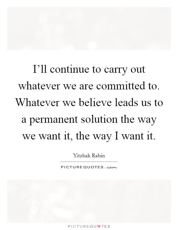 I'll continue to carry out whatever we are committed to. Whatever we believe leads us to a permanent solution the way we want it, the way I want it Picture Quote #1