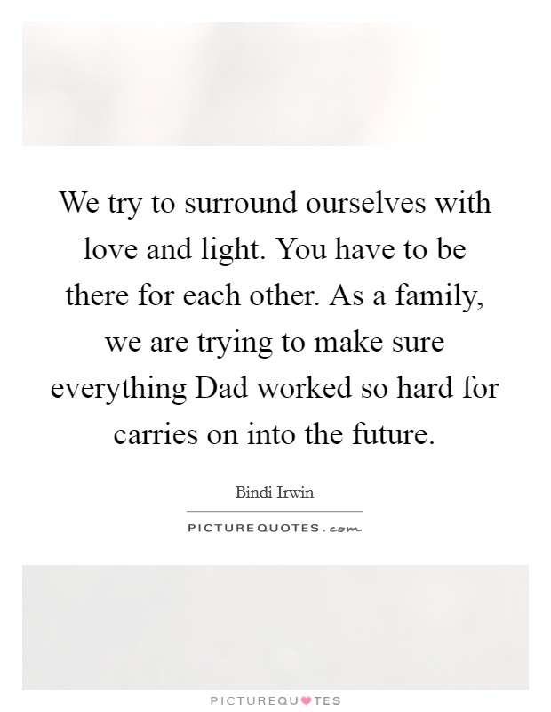 We try to surround ourselves with love and light. You have to be there for each other. As a family, we are trying to make sure everything Dad worked so hard for carries on into the future Picture Quote #1