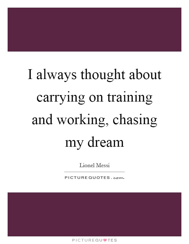 I always thought about carrying on training and working, chasing my dream Picture Quote #1