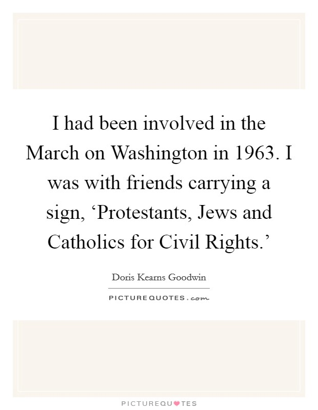 I had been involved in the March on Washington in 1963. I was with friends carrying a sign, 'Protestants, Jews and Catholics for Civil Rights.' Picture Quote #1