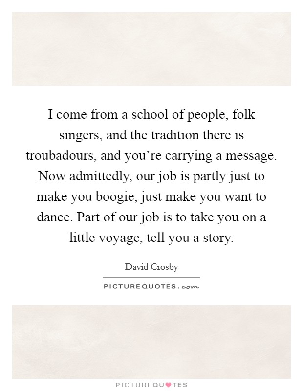 I come from a school of people, folk singers, and the tradition there is troubadours, and you're carrying a message. Now admittedly, our job is partly just to make you boogie, just make you want to dance. Part of our job is to take you on a little voyage, tell you a story Picture Quote #1