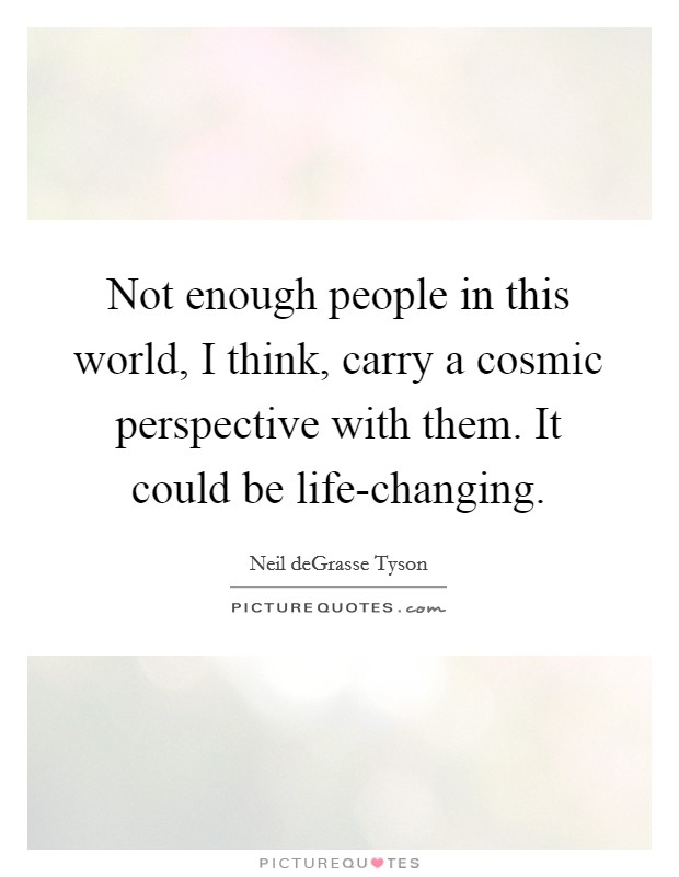 Not enough people in this world, I think, carry a cosmic perspective with them. It could be life-changing Picture Quote #1