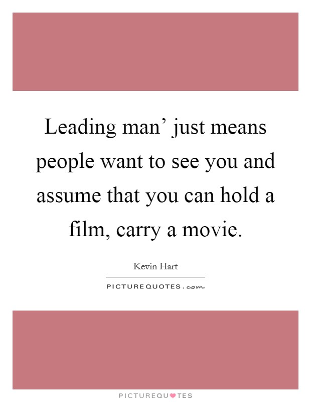 Leading man' just means people want to see you and assume that you can hold a film, carry a movie Picture Quote #1