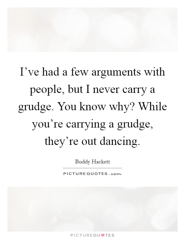 I've had a few arguments with people, but I never carry a grudge. You know why? While you're carrying a grudge, they're out dancing Picture Quote #1