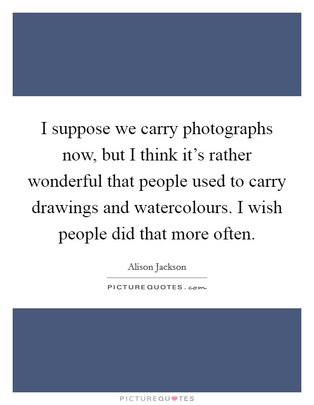 I suppose we carry photographs now, but I think it's rather wonderful that people used to carry drawings and watercolours. I wish people did that more often Picture Quote #1