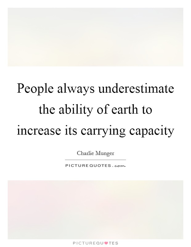 People always underestimate the ability of earth to increase its carrying capacity Picture Quote #1