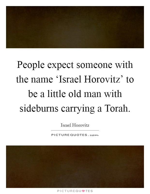 People expect someone with the name 'Israel Horovitz' to be a little old man with sideburns carrying a Torah Picture Quote #1