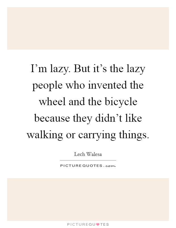 I'm lazy. But it's the lazy people who invented the wheel and the bicycle because they didn't like walking or carrying things Picture Quote #1